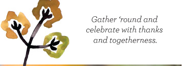 Gather 'round and celebrate with thanks and togetherness.