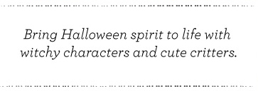 Bring Halloween Spirit to live with witchy characters and cute critters.
