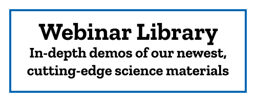 Webinar Library In-depth demos of our newest, cutting-edge science materials